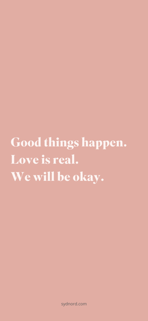 Good things happen. Love is real. We will be okay.