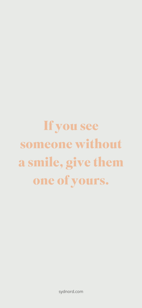 If you see someone without a smile, give them one of yours.