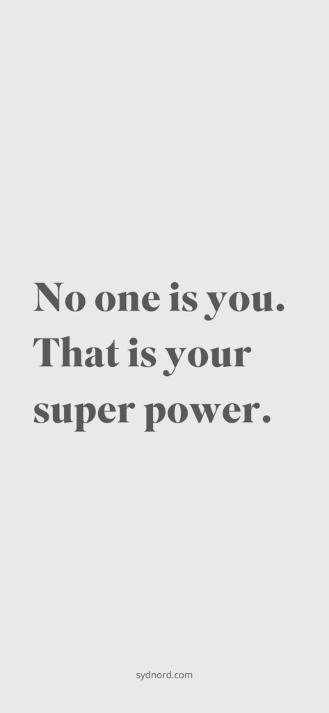 No one is you. That is your super power.