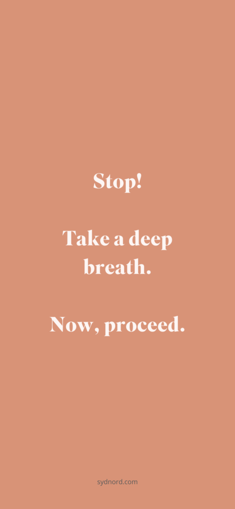 Stop! Take a deep breath. Now, proceed.
