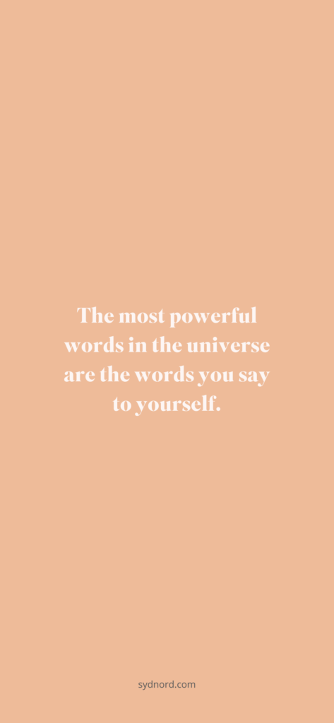 The most powerful words in the universe are the words you say to yourself.