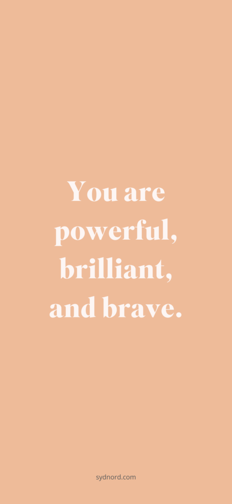 You are powerful, brilliant, and brave.