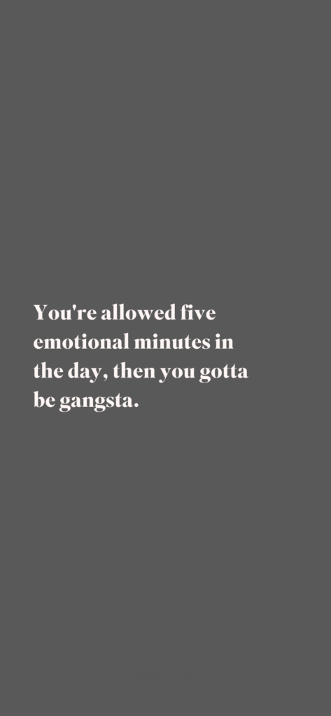 You're allowed five emotional minutes in the day, then you gotta be gangsta.