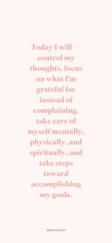 Today I will — control my thoughts, focus on what I'm grateful for instead of complaining, take care of myself mentally, physically, and spiritually, and take steps toward accomplishing my goals.