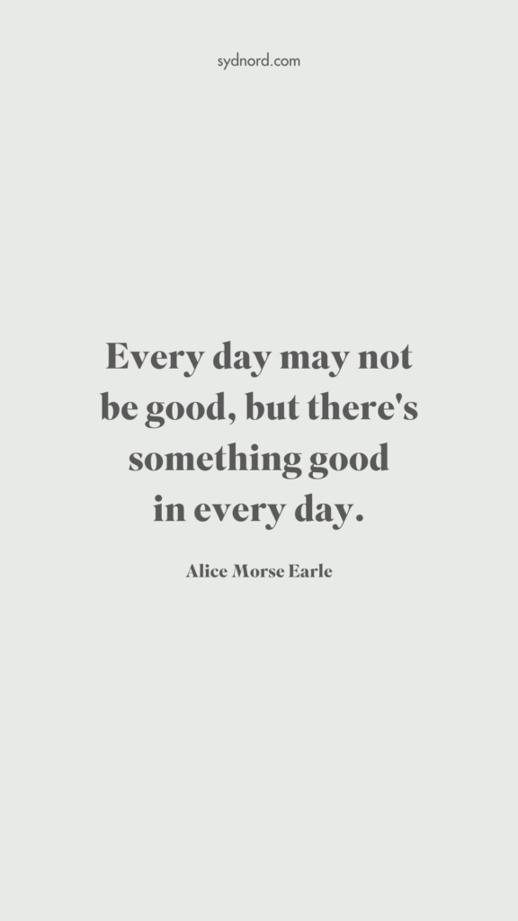 every day may not be good, but there's something good in every day. - Alice Morse Earle
